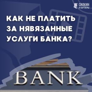 Как не платить за навязанные услуги банка?